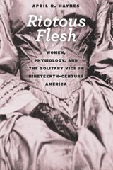 Riotous Flesh - Women, Physiology, and the Solitary Vice in Nineteenth-Century America | April Haynes |