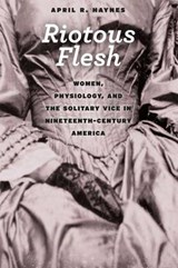 Riotous Flesh - Women, Physiology, and the Solitary Vice in Nineteenth-Century America | April R Haynes |