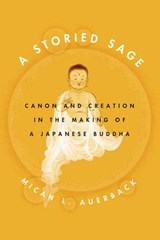 Storied Sage - Canon and Creation in the Making of a Japanese Buddha | Micah Auerback |