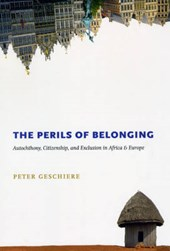 The Perils of Belonging - Autochthony, Citizenship  and Exclusion in Africa and Europe | Peter Geschiere |