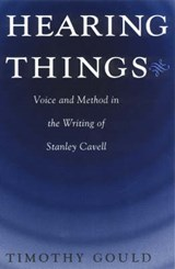 Hearing Things - Voice & Method in the Writing of Stanley Cavell (Paper) | Timothy Gould |