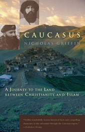 Caucasus - A Journey to the Land Between Christianity and Islam | Nicholas Griffin |