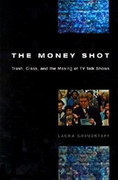 The Money Shot - Trash, Class & the Making of TV Talk Shows
