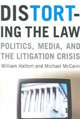 Distorting the Law - Politics, Media and the Litigation Crisis | William Haltom |