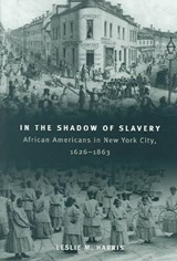 In the Shadow of Slavery - African Americans in New York City, 1626-1863 | Leslie M Harris |