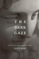 The Dark Gaze - Maurice Blanchot and the Sacred | Kevin Hart |