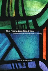 The Premodern Condition - Medievalism and the Making of Theory