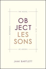 Object Lessons - The Novel as a Theory of Reference | Jami Bartlett |