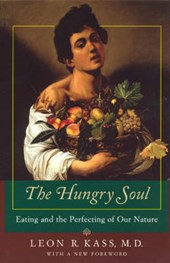 The Hungry Soul - Eating & the Perfecting of Our Nature | Leon Kass |