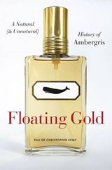Floating Gold - A Natural (and Unnatural) History of Ambergris | Christopher Kemp |