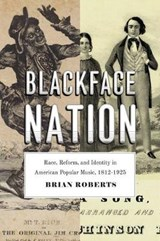Blackface Nation - Race, Reform, and Identity in American Popular Music, 1812-1925 | Brian Roberts |