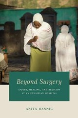 Beyond Surgery - Injury, Healing, and Religion at an Ethiopian Hospital | Anita Hannig |