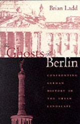 The Ghosts of Berlin - Confronting German History in the Urban Landscape (Paper) | Brian Ladd |
