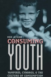 Consuming Youth - Vampires, Cyborgs & the Culture of Consumption | Rob Latham |