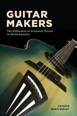 Guitar Makers - The Endurance of Artisanal Values in North America | Kathryn Marie Dudley |