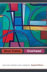 Slow Trains Overhead - Chicago Poems and Stories | Reginald Gibbons |