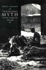 Theorizing Myth - Narrative, Ideology & Scholarship | Bruce Lincoln |