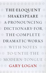 The Eloquent Shakespeare - A Pronouncing Dictionary for the Complete Dramatic Works, with Notes to Untie the Modern Tongue | G Logan |