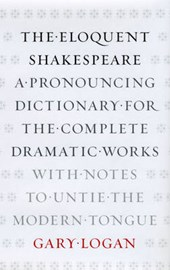 The Eloquent Shakespeare - A Pronouncing Dictionary for the Complete Dramatic Works, with Notes to Untie the Modern Tongue