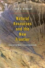 Natural Resources and the New Frontier - Constructing Modern China's Borderlands | Judd Kinzley |