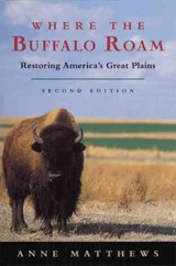 Where the Buffalo Roam - Restoring America's Great  Plains | Anne Matthews |