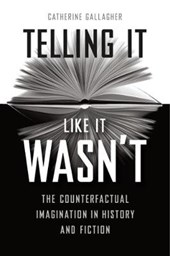 Telling It Like It Wasn't - The Counterfactual Imagination in History and Fiction | Catherine Gallagher |