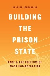 Building the Prison State - Race and the Politics of Mass Incarceration | Heather Schoenfeld |