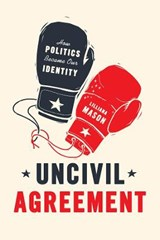 Uncivil Agreement - How Politics Became Our Identity | Lilliana Mason |