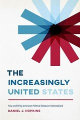 The Increasingly United States - How and Why American Political Behavior Nationalized | Daniel Hopkins |