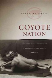 Coyote Nation - Sexuality, Race and Conquest in Modernizing New Mexico, 1880-1920
