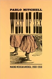 West of Sex - Making Mexican America, 1900-1930 | Pablo Mitchell |