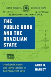 The Public Good and The Brazilian State - Municipal Finance and Public Services in São Paulo, 1822-1930