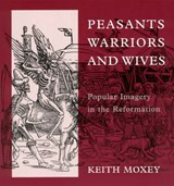 Peasants, Warriors and Wives - Popular Imagery in the Reformation | Keith Moxey |