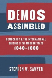 Demos Assembled - Democracy and the International Origins of the Modern State, 1840-1880 | Stephen Sawyer |