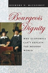 Bourgeois Dignity - Why Economics Can't Explain the Modern World | Deirdre N Mccloskey |