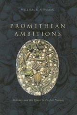 Promethean Ambitions - Alchemy and the Quest to Perfect Nature | William R Newman |