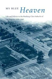 My Blue Heaven - Life & Politics in the Working- Class Suburbs of Los Angeles 1920-1965
