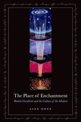 The Place of Enchantment - British Occultism and the Culture of the Modern | Alex Owen |
