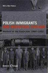 Polish Immigrants and Industrial Chicago - Workers  on the South Side 1880-1922 | Dominic A Pacyga |