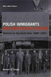 Polish Immigrants and Industrial Chicago - Workers  on the South Side 1880-1922