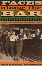 Faces along the Bar - Lore and Order in the Workingman's Saloon, 1870-1920 (Paper)