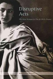 Disruptive Acts - The New Woman in Fin-de-Siecle France