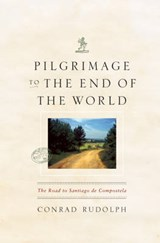 Pilgrimage to the End of the World - The Road to Santiago de Compostela | Conrad Rudolph |