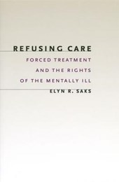 Refusing Care - Forced Treatment & the Rights of the Mentally Ill | Elyn R. Saks |