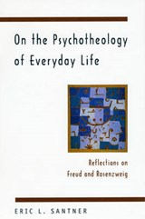 On the Psychotheology of Everday Life - Reflections on Freud & Rosenzweig | Eric Santner |