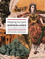 Mapping Europe's Borderlands - Russian Cartography  in the Age of Empire | Steven Seegel |