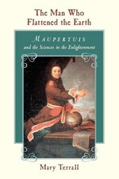 The Man Who Flattened the Earth - Maupertuis and the Sciences in the Enlightenment
