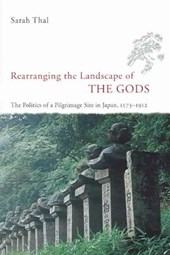 Rearranging the Landscape of the Gods - The Politics of a Pilgrimage Site in Japan, 1573-1912 | Sarah Thal |