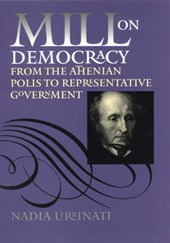 Mill on Democracy - From the Athenian Polis to Representative Government | Nadia Urbinati |