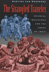 The Strangled Traveler - Colonial Imaginings & the  Thugs of India
